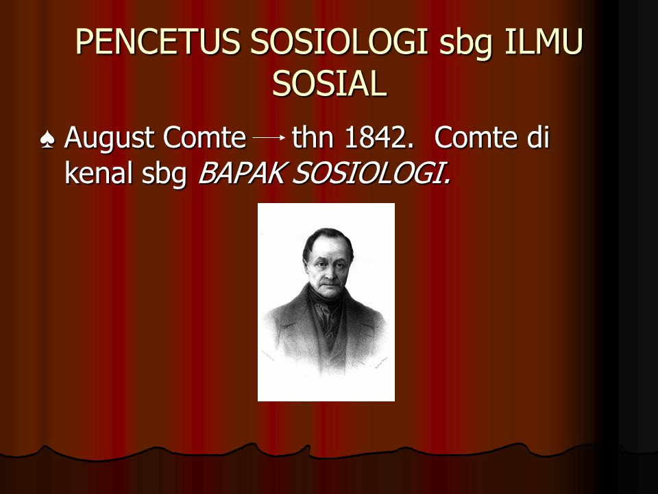 PENCETUS SOSIOLOGI sbg ILMU SOSIAL ♠ August Comte thn 1842. Comte di kenal sbg BAPAK SOSIOLOGI.