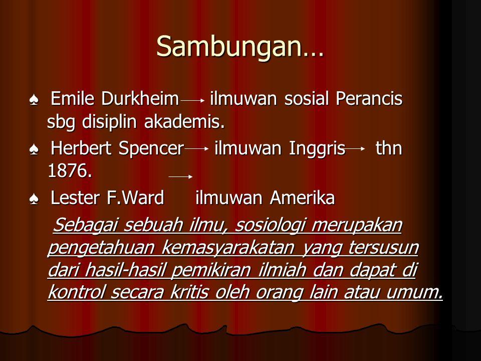 Sambungan… ♠ Emile Durkheim ilmuwan sosial Perancis sbg disiplin akademis. ♠ Herbert Spencer ilmuwan Inggris thn 1876. ♠ Lester F.Ward ilmuwan Amerika