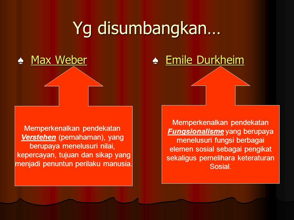 Yg disumbangkan… ♠ Max Weber Max WeberMax Weber ♠ Emile Durkheim Emile DurkheimEmile Durkheim Memperkenalkan pendekatan Fungsionalisme yang berupaya m