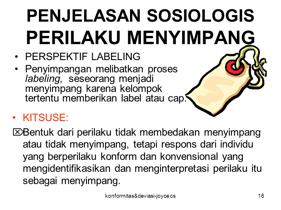 konformitas&deviasi-joyce cs16 PENJELASAN SOSIOLOGIS PERILAKU MENYIMPANG PERSPEKTIF LABELING Penyimpangan melibatkan proses labeling, seseorang menjad