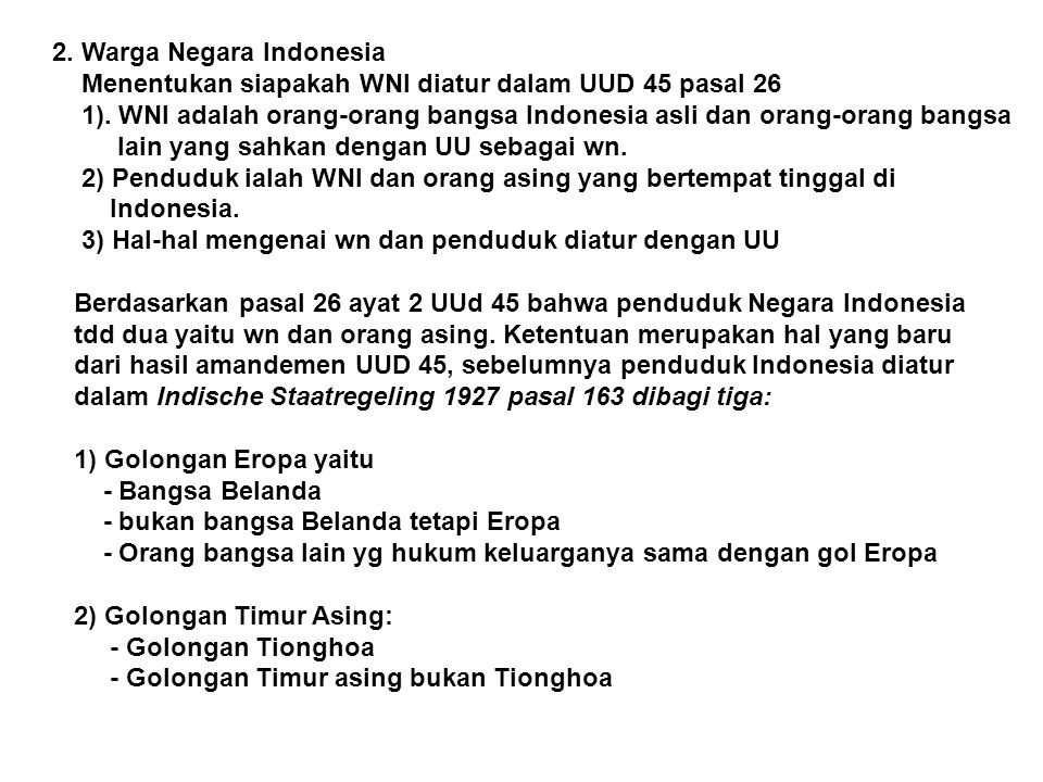 2. Warga Negara Indonesia Menentukan siapakah WNI diatur dalam UUD 45 pasal 26 1). WNI adalah orang-orang bangsa Indonesia asli dan orang-orang bangsa