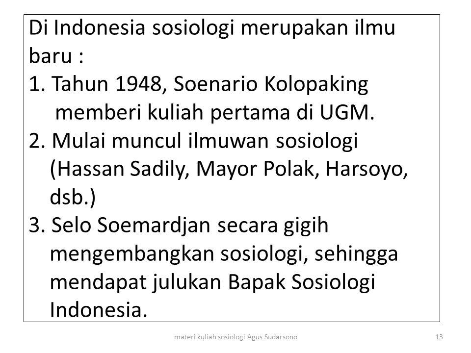 Di Indonesia sosiologi merupakan ilmu baru : 1. Tahun 1948, Soenario Kolopaking memberi kuliah pertama di UGM. 2. Mulai muncul ilmuwan sosiologi (Hass