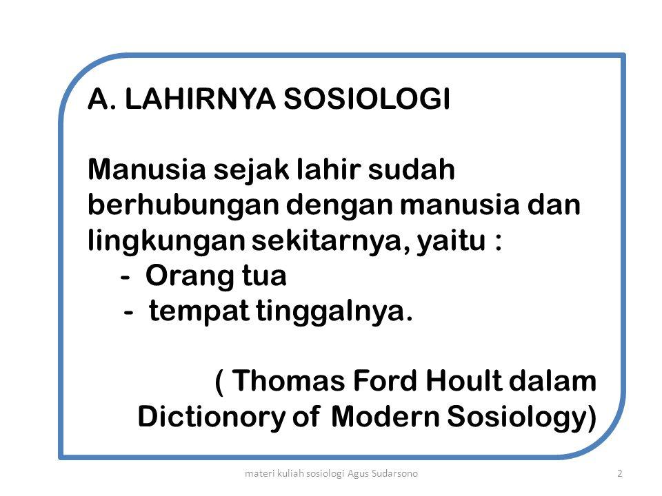 A.LAHIRNYA SOSIOLOGI Manusia sejak lahir sudah berhubungan dengan manusia dan lingkungan sekitarnya, yaitu : -Orang tua - tempat tinggalnya. ( Thomas