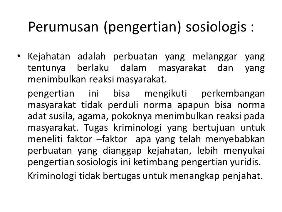 Perumusan (pengertian) sosiologis : Kejahatan adalah perbuatan yang melanggar yang tentunya berlaku dalam masyarakat dan yang menimbulkan reaksi masya