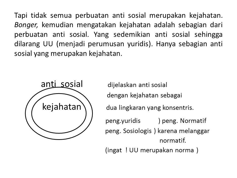 Tapi tidak semua perbuatan anti sosial merupakan kejahatan. Bonger, kemudian mengatakan kejahatan adalah sebagian dari perbuatan anti sosial. Yang sed