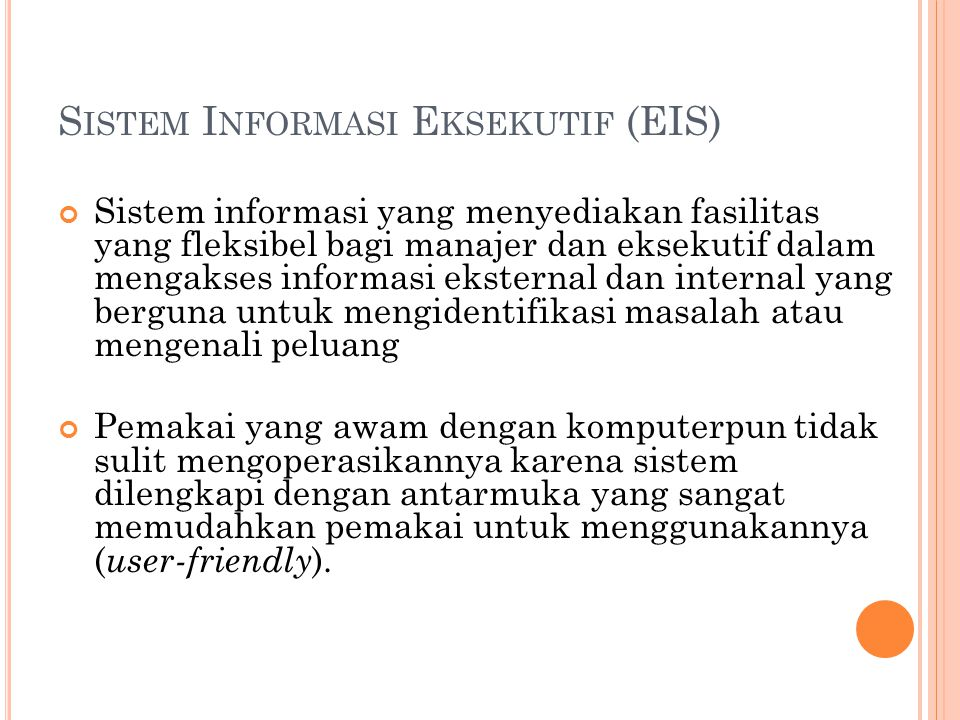 S ISTEM I NFORMASI E KSEKUTIF (EIS) Sistem informasi yang menyediakan fasilitas yang fleksibel bagi manajer dan eksekutif dalam mengakses informasi eksternal dan internal yang berguna untuk mengidentifikasi masalah atau mengenali peluang Pemakai yang awam dengan komputerpun tidak sulit mengoperasikannya karena sistem dilengkapi dengan antarmuka yang sangat memudahkan pemakai untuk menggunakannya ( user-friendly ).