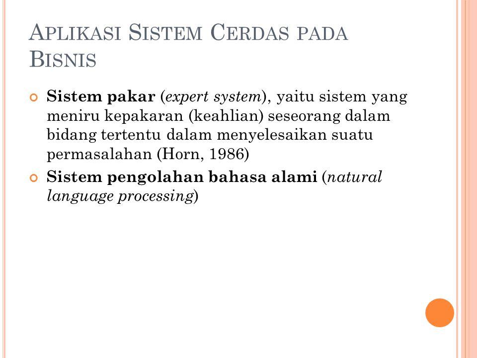 A PLIKASI S ISTEM C ERDAS PADA B ISNIS Sistem pakar ( expert system ), yaitu sistem yang meniru kepakaran (keahlian) seseorang dalam bidang tertentu dalam menyelesaikan suatu permasalahan (Horn, 1986) Sistem pengolahan bahasa alami ( natural language processing )