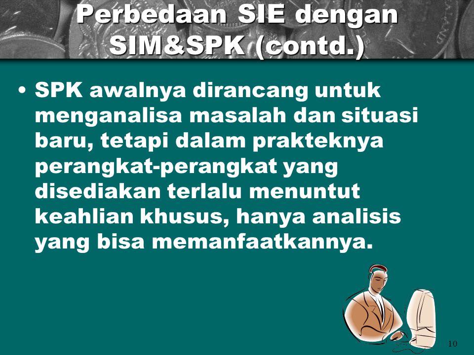 10 Perbedaan SIE dengan SIM&SPK (contd.) SPK awalnya dirancang untuk menganalisa masalah dan situasi baru, tetapi dalam prakteknya perangkat-perangkat