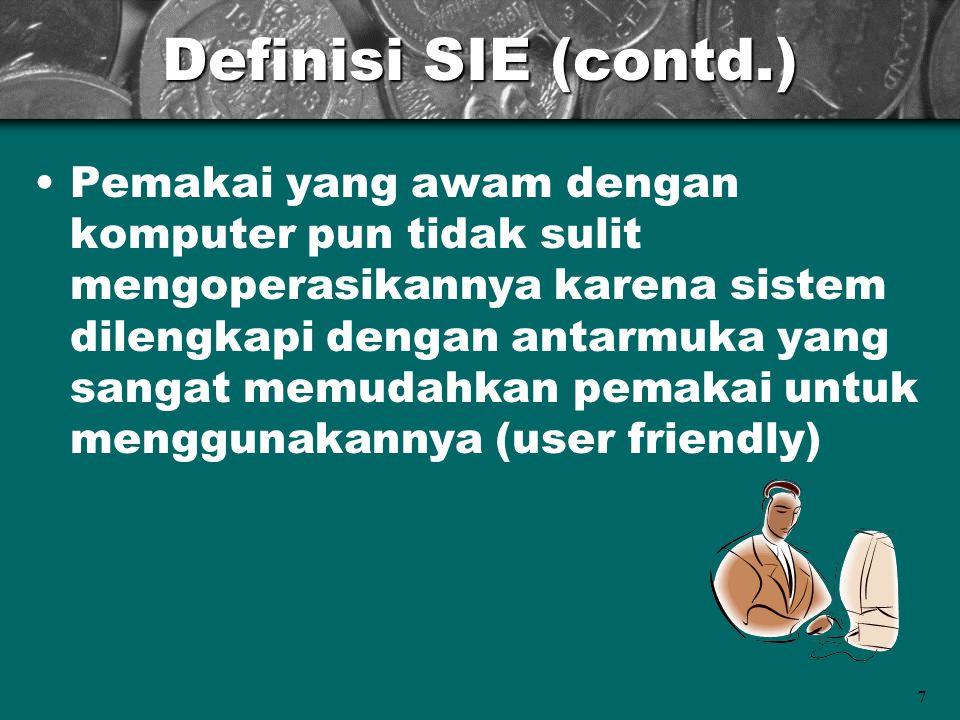 7 Definisi SIE (contd.) Pemakai yang awam dengan komputer pun tidak sulit mengoperasikannya karena sistem dilengkapi dengan antarmuka yang sangat memu