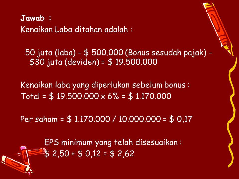 Jawab : Kenaikan Laba ditahan adalah : 50 juta (laba) - $ 500.000 (Bonus sesudah pajak) - $30 juta (deviden) = $ 19.500.000 Kenaikan laba yang diperlukan sebelum bonus : Total = $ 19.500.000 x 6% = $ 1.170.000 Per saham = $ 1.170.000 / 10.000.000 = $ 0,17 EPS minimum yang telah disesuaikan : $ 2,50 + $ 0,12 = $ 2,62