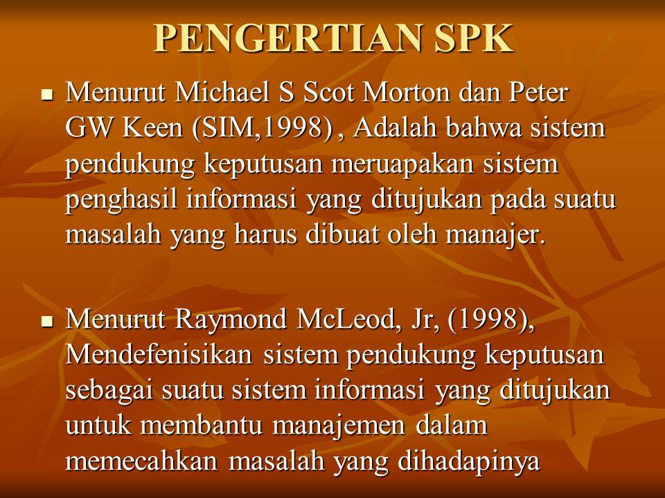 PENGERTIAN SPK Menurut Michael S Scot Morton dan Peter GW Keen (SIM,1998), Adalah bahwa sistem pendukung keputusan meruapakan sistem penghasil informa