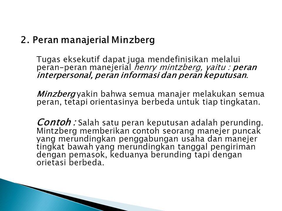 2. Peran manajerial Minzberg Tugas eksekutif dapat juga mendefinisikan melalui peran-peran manejerial henry mintzberg, yaitu : peran interpersonal, pe