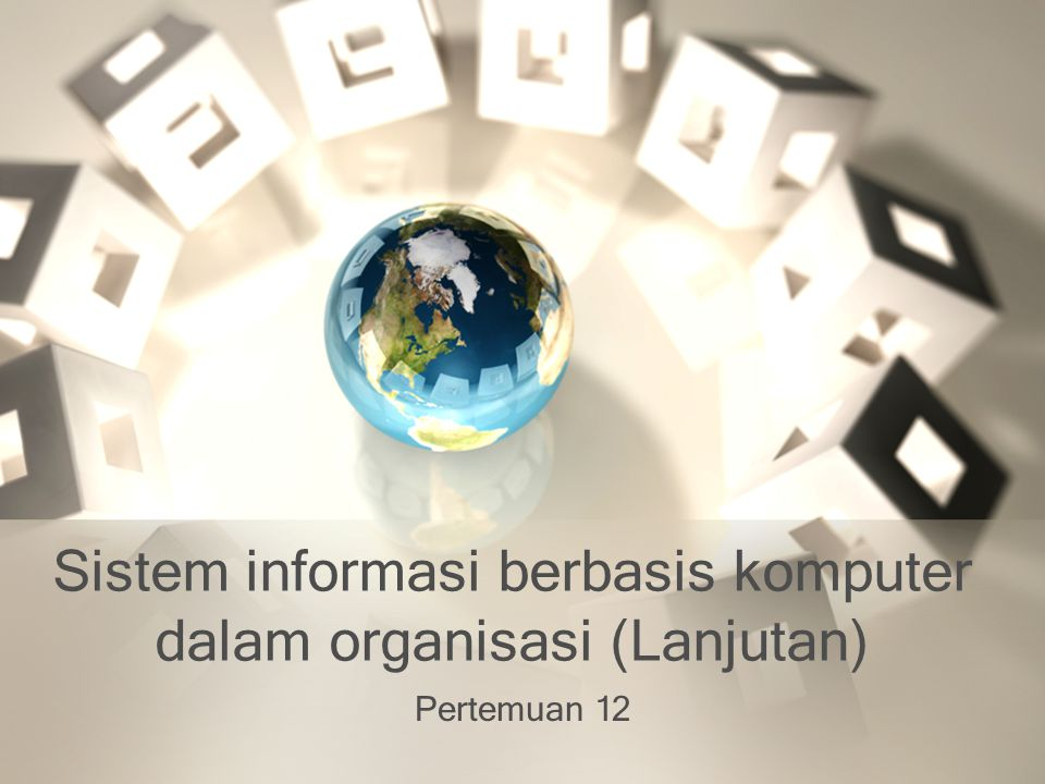 Sistem informasi berbasis komputer dalam organisasi (Lanjutan) Pertemuan 12