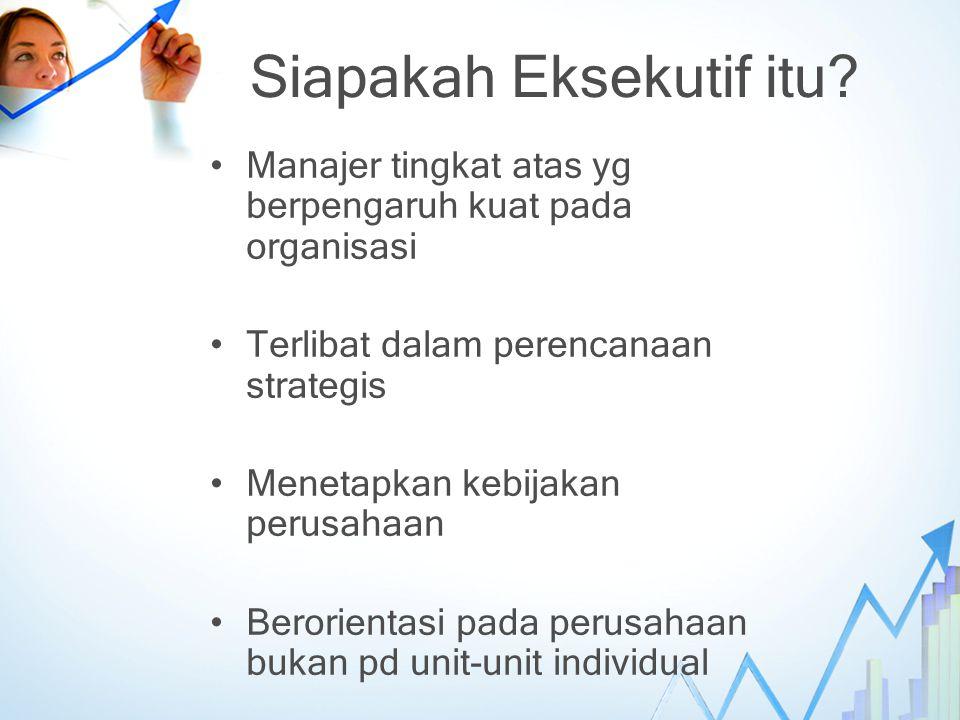 Siapakah Eksekutif itu? Manajer tingkat atas yg berpengaruh kuat pada organisasi Terlibat dalam perencanaan strategis Menetapkan kebijakan perusahaan