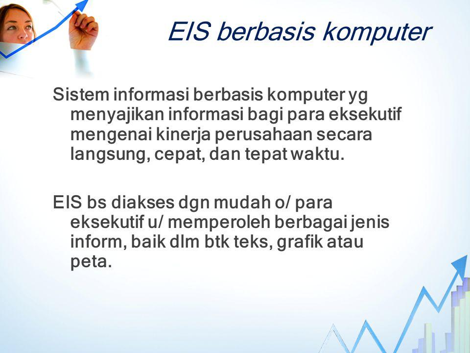 EIS berbasis komputer Sistem informasi berbasis komputer yg menyajikan informasi bagi para eksekutif mengenai kinerja perusahaan secara langsung, cepat, dan tepat waktu.