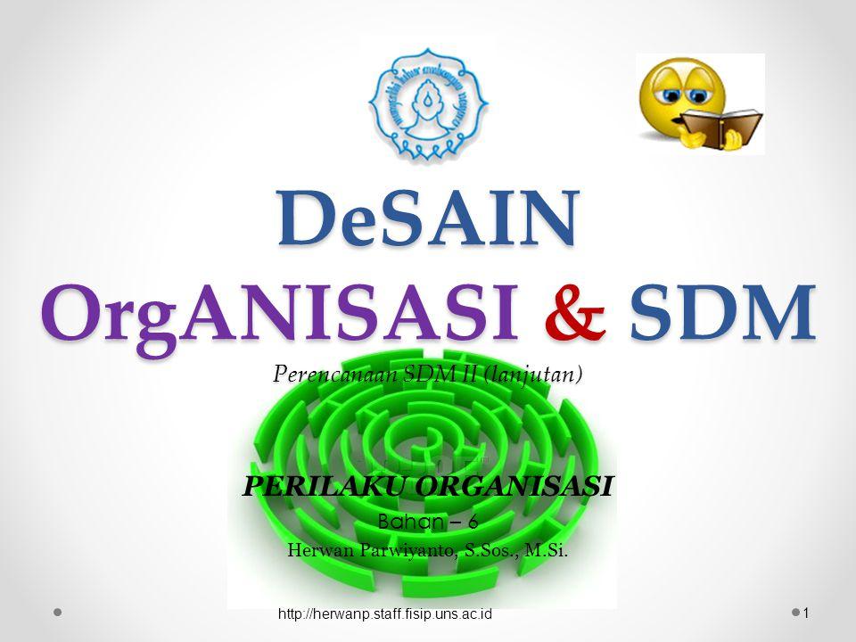 DeSAIN OrgANISASI & SDM Perencanaan SDM II (lanjutan) PERILAKU ORGANISASI Bahan – 6 Herwan Parwiyanto, S.Sos., M.Si. 1 http://herwanp.staff.fisip.uns.