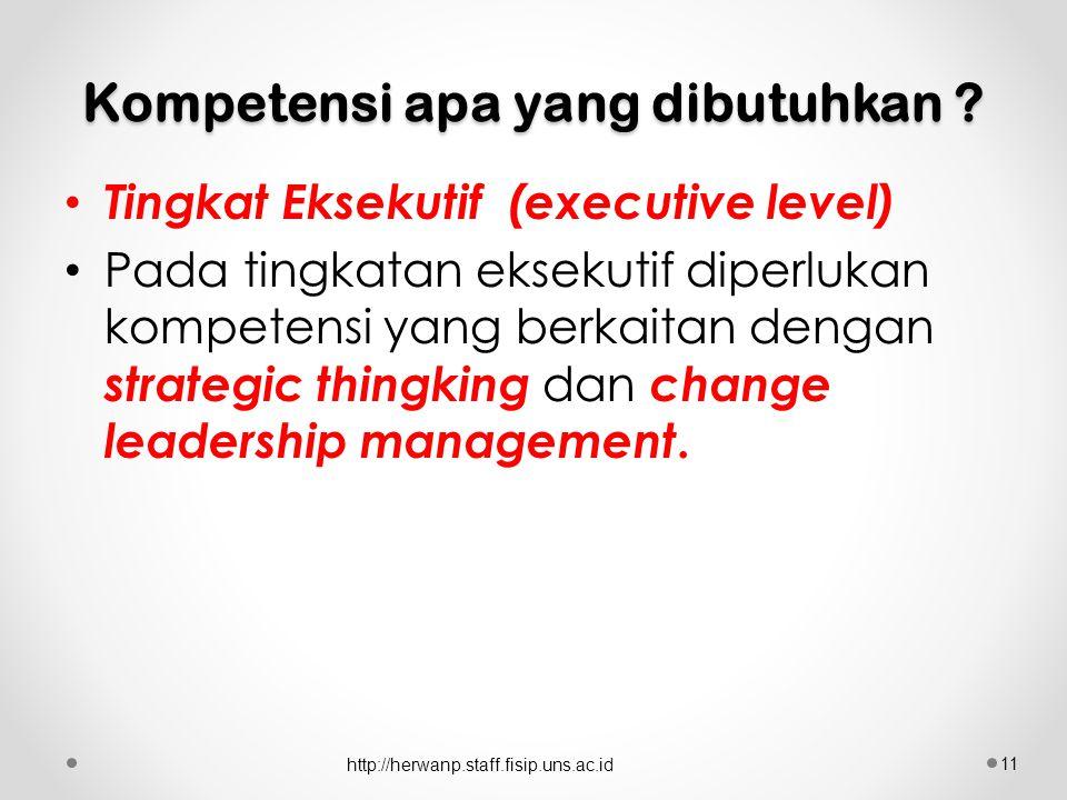 Kompetensi apa yang dibutuhkan ? Tingkat Eksekutif (executive level) Pada tingkatan eksekutif diperlukan kompetensi yang berkaitan dengan strategic th