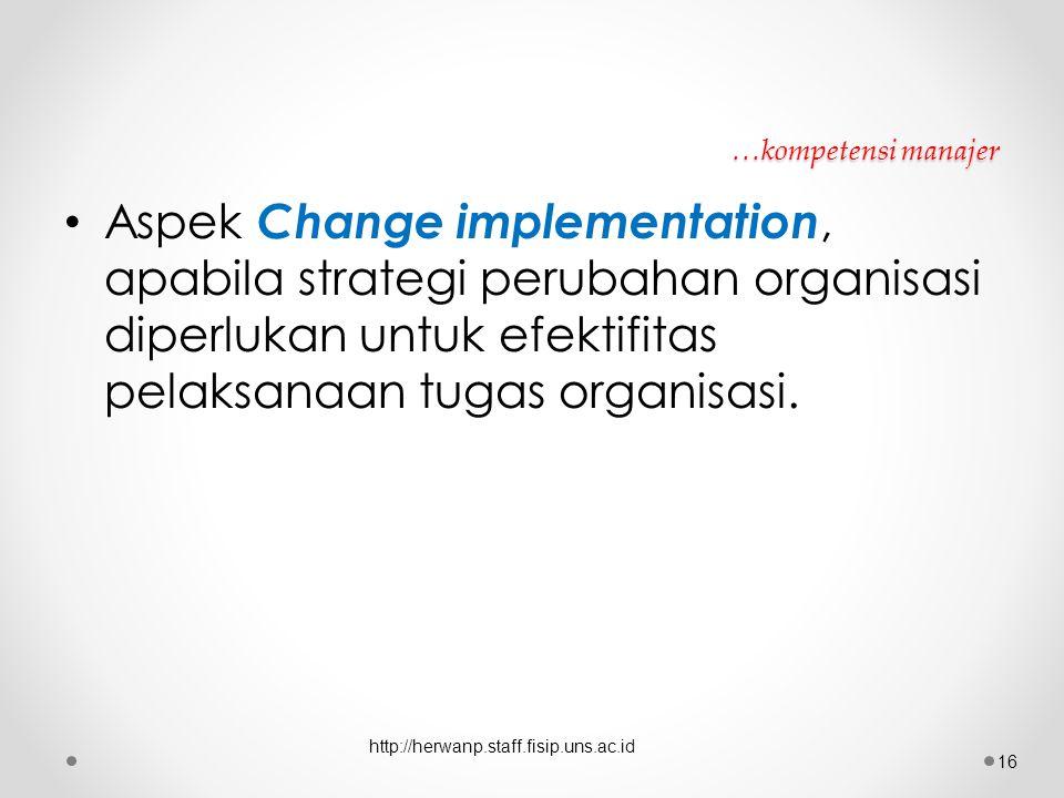 …kompetensi manajer Aspek Change implementation, apabila strategi perubahan organisasi diperlukan untuk efektifitas pelaksanaan tugas organisasi. http