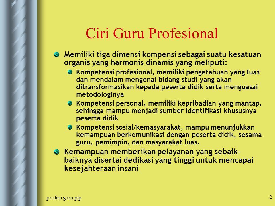 profesi guru.pip 2 Ciri Guru Profesional Memiliki tiga dimensi kompensi sebagai suatu kesatuan organis yang harmonis dinamis yang meliputi: Kompetensi