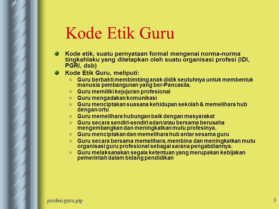 profesi guru.pip 3 Kode Etik Guru Kode etik, suatu pernyataan formal mengenai norma-norma tingkahlaku yang ditetapkan oleh suatu organisasi profesi (I