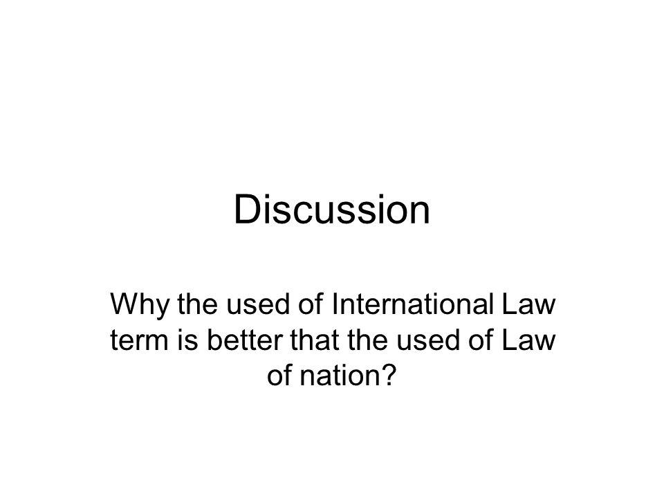 Discussion Why the used of International Law term is better that the used of Law of nation