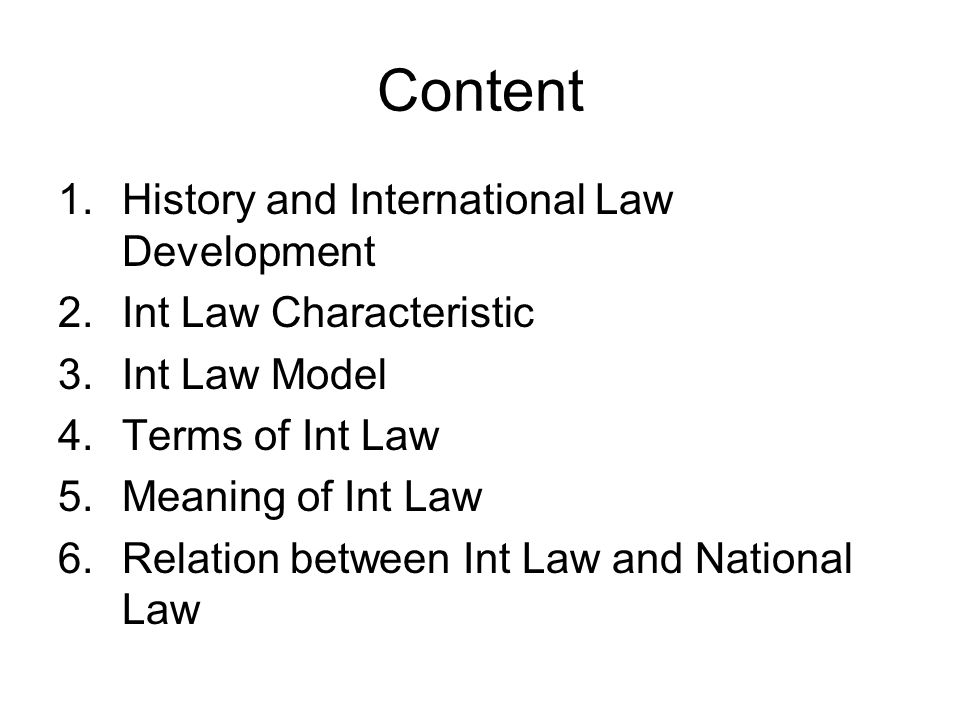 Content 1.History and International Law Development 2.Int Law Characteristic 3.Int Law Model 4.Terms of Int Law 5.Meaning of Int Law 6.Relation between Int Law and National Law