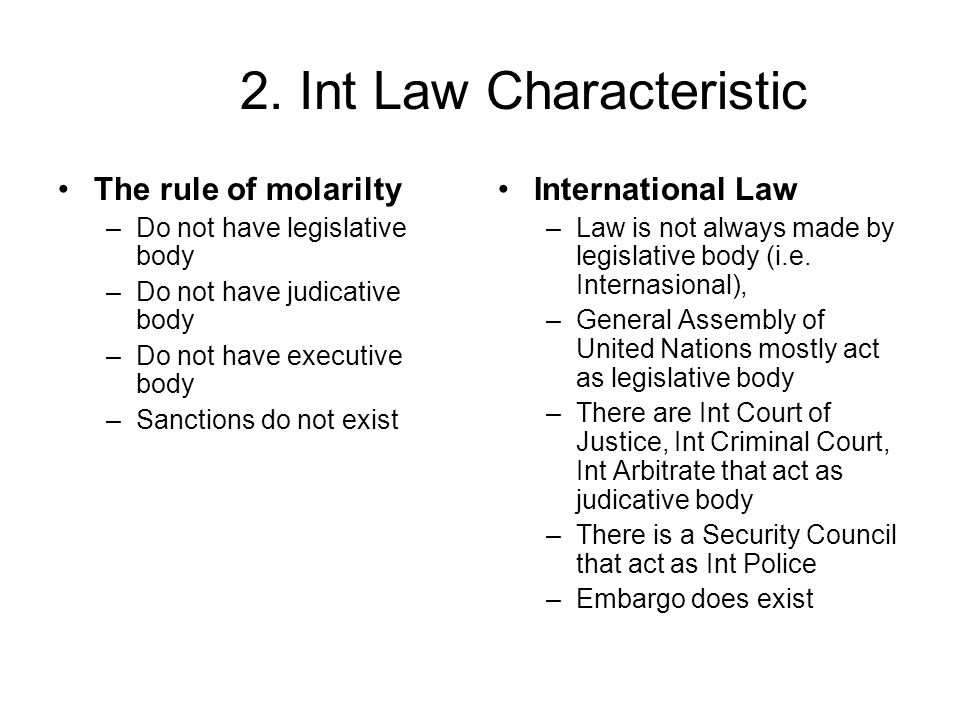 2. Int Law Characteristic The rule of molarilty –Do not have legislative body –Do not have judicative body –Do not have executive body –Sanctions do n