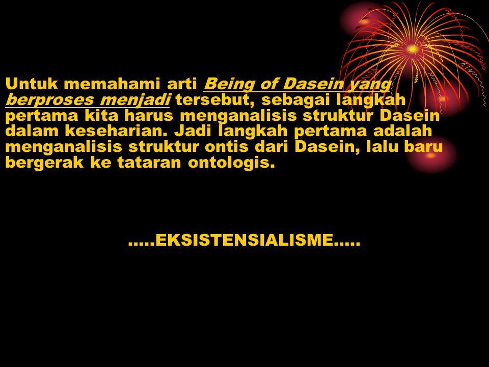 Untuk memahami arti Being of Dasein yang berproses menjadi tersebut, sebagai langkah pertama kita harus menganalisis struktur Dasein dalam keseharian.