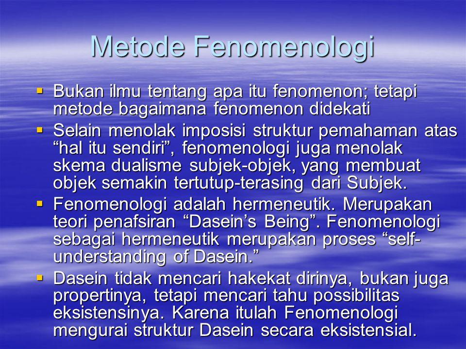 Metode Fenomenologi  Bukan ilmu tentang apa itu fenomenon; tetapi metode bagaimana fenomenon didekati  Selain menolak imposisi struktur pemahaman atas hal itu sendiri , fenomenologi juga menolak skema dualisme subjek-objek, yang membuat objek semakin tertutup-terasing dari Subjek.