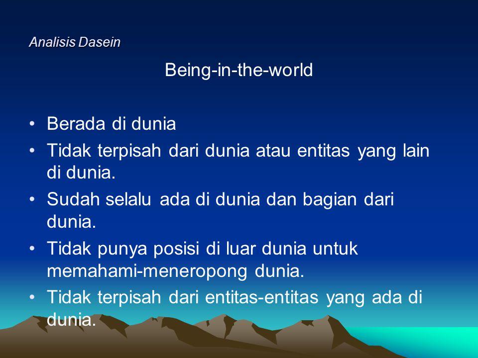 Analisis Dasein Being-in-the-world Berada di dunia Tidak terpisah dari dunia atau entitas yang lain di dunia.