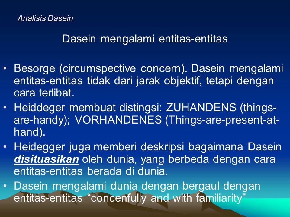 Analisis Dasein Dasein mengalami entitas-entitas Besorge (circumspective concern).