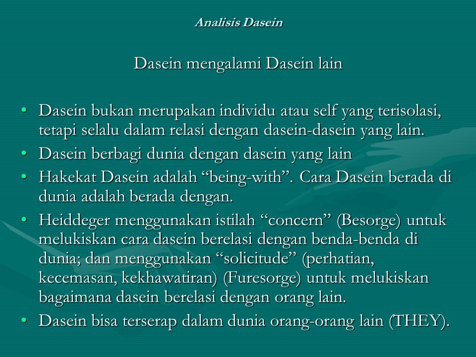 Analisis Dasein Dasein mengalami Dasein lain Dasein bukan merupakan individu atau self yang terisolasi, tetapi selalu dalam relasi dengan dasein-dasein yang lain.Dasein bukan merupakan individu atau self yang terisolasi, tetapi selalu dalam relasi dengan dasein-dasein yang lain.