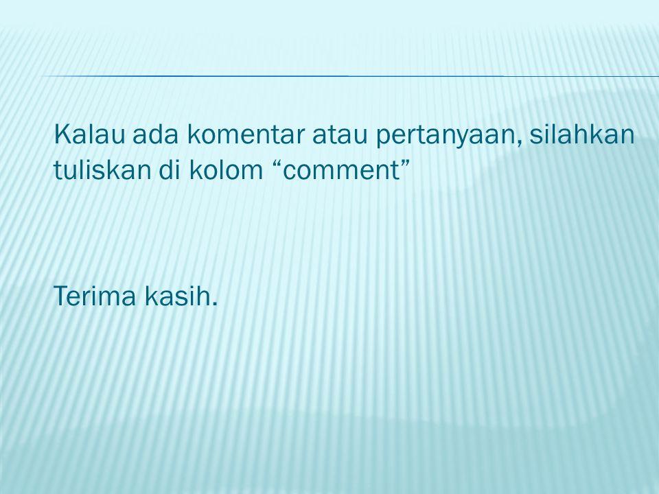 """Kalau ada komentar atau pertanyaan, silahkan tuliskan di kolom """"comment"""" Terima kasih."""