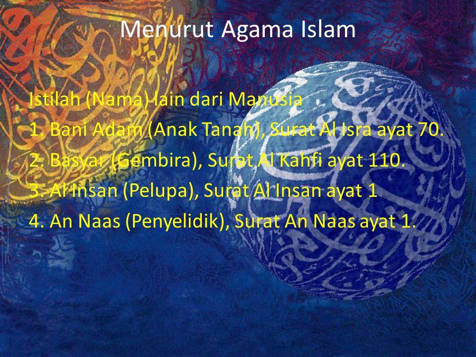 Menurut Agama Islam Istilah (Nama) lain dari Manusia 1. Bani Adam (Anak Tanah), Surat Al Isra ayat 70. 2. Basyar (Gembira), Surat Al Kahfi ayat 110. 3