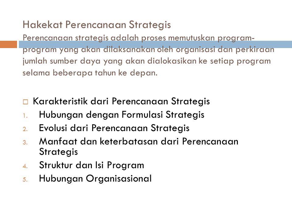 Hakekat Perencanaan Strategis Perencanaan strategis adalah proses memutuskan program- program yang akan dilaksanakan oleh organisasi dan perkiraan jum
