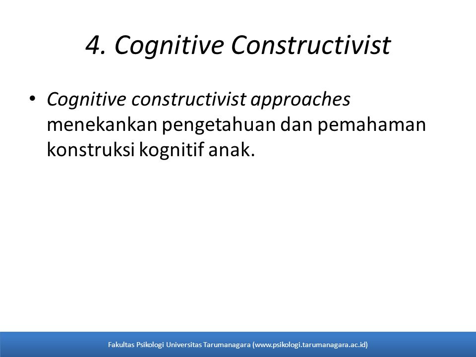 4. Cognitive Constructivist Cognitive constructivist approaches menekankan pengetahuan dan pemahaman konstruksi kognitif anak. Fakultas Psikologi Univ