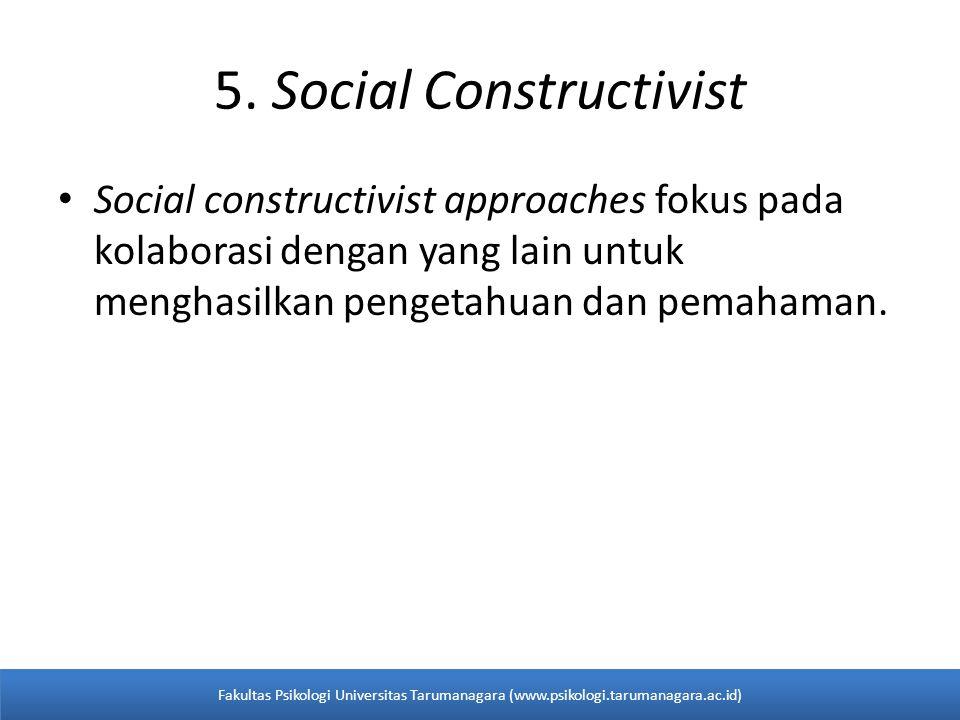 5. Social Constructivist Social constructivist approaches fokus pada kolaborasi dengan yang lain untuk menghasilkan pengetahuan dan pemahaman. Fakulta