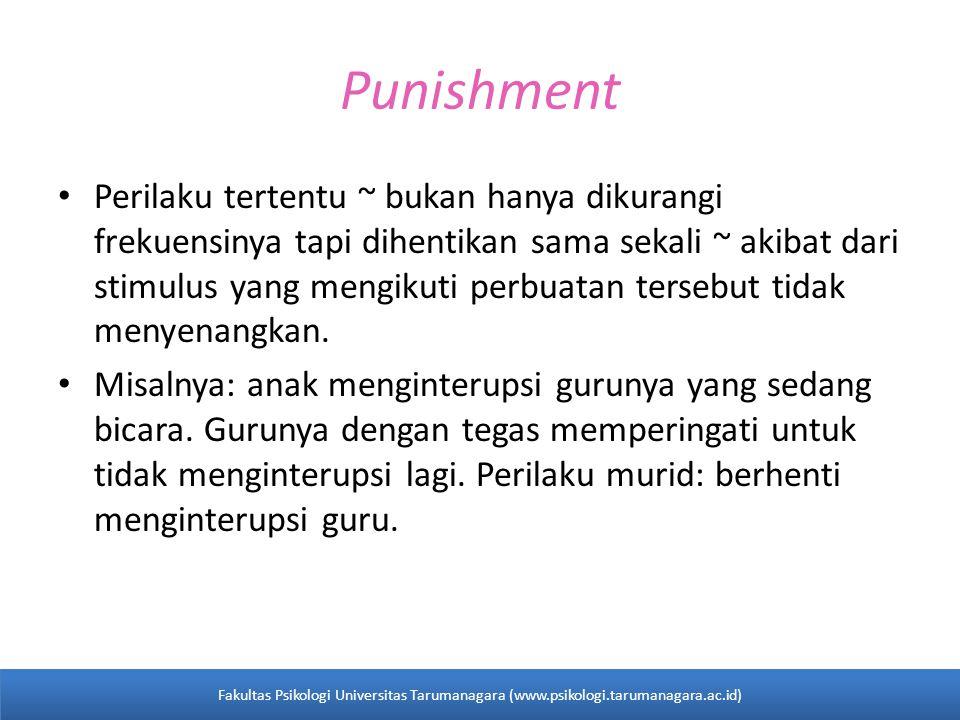 Punishment Perilaku tertentu ~ bukan hanya dikurangi frekuensinya tapi dihentikan sama sekali ~ akibat dari stimulus yang mengikuti perbuatan tersebut tidak menyenangkan.