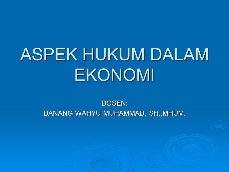 ASPEK HUKUM DALAM EKONOMI DOSEN: DANANG WAHYU MUHAMMAD, SH.,MHUM.
