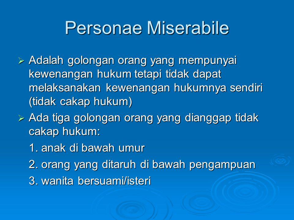 Personae Miserabile  Adalah golongan orang yang mempunyai kewenangan hukum tetapi tidak dapat melaksanakan kewenangan hukumnya sendiri (tidak cakap h