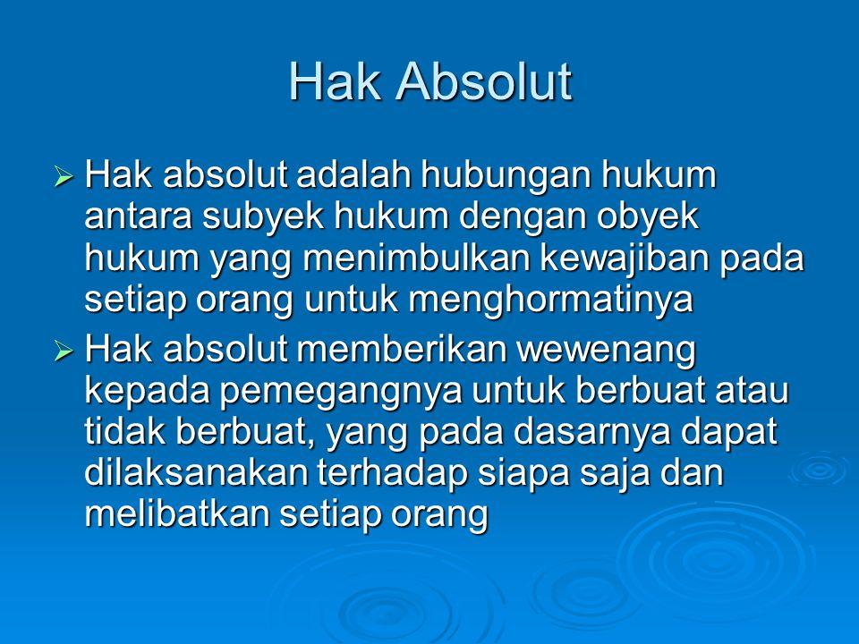 Hak Absolut  Hak absolut adalah hubungan hukum antara subyek hukum dengan obyek hukum yang menimbulkan kewajiban pada setiap orang untuk menghormatin