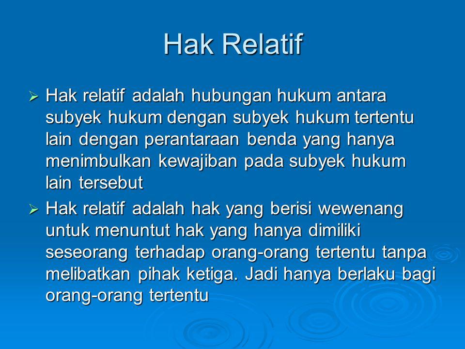Hak Relatif  Hak relatif adalah hubungan hukum antara subyek hukum dengan subyek hukum tertentu lain dengan perantaraan benda yang hanya menimbulkan