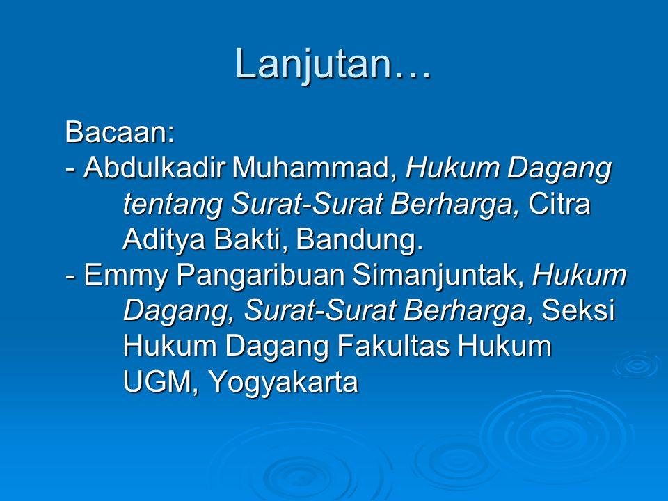 Lanjutan… Bacaan: Bacaan: - Abdulkadir Muhammad, Hukum Dagang tentang Surat-Surat Berharga, Citra tentang Surat-Surat Berharga, Citra Aditya Bakti, Ba
