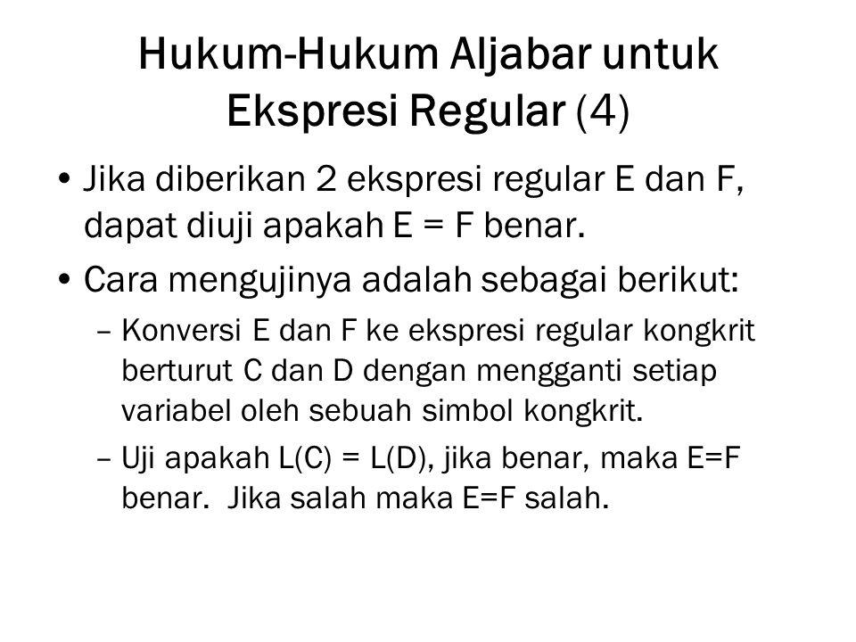 Hukum-Hukum Aljabar untuk Ekspresi Regular (4) Jika diberikan 2 ekspresi regular E dan F, dapat diuji apakah E = F benar. Cara mengujinya adalah sebag