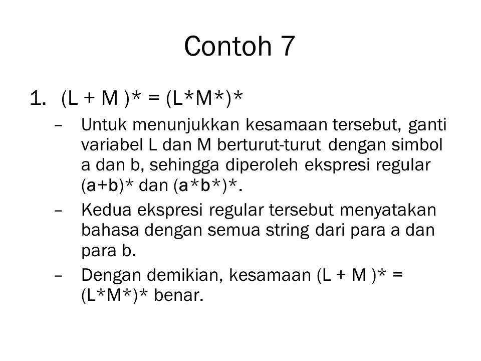 Contoh 7 1.(L + M )* = (L*M*)* –Untuk menunjukkan kesamaan tersebut, ganti variabel L dan M berturut-turut dengan simbol a dan b, sehingga diperoleh e
