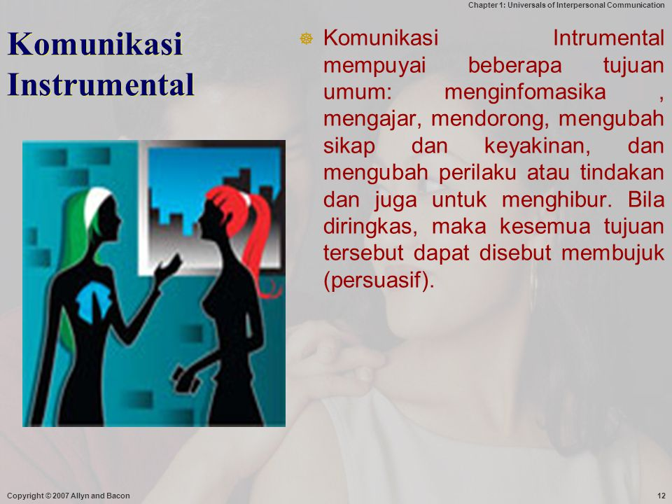 Chapter 1: Universals of Interpersonal Communication Copyright © 2007 Allyn and Bacon12 Komunikasi Instrumental  Komunikasi Intrumental mempuyai bebe
