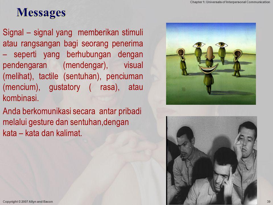 Chapter 1: Universals of Interpersonal Communication Messages Signal – signal yang memberikan stimuli atau rangsangan bagi seorang penerima – seperti yang berhubungan dengan pendengaran (mendengar), visual (melihat), tactile (sentuhan), penciuman (mencium), gustatory ( rasa), atau kombinasi.