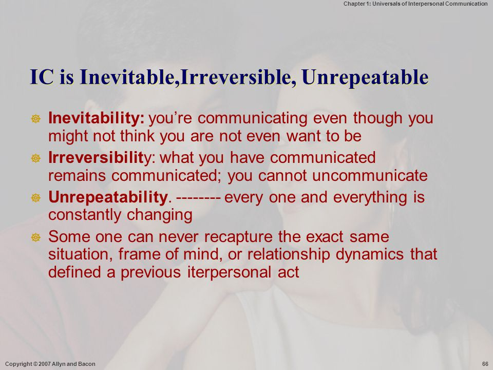 Chapter 1: Universals of Interpersonal Communication Copyright © 2007 Allyn and Bacon66 IC is Inevitable,Irreversible, Unrepeatable  Inevitability: y