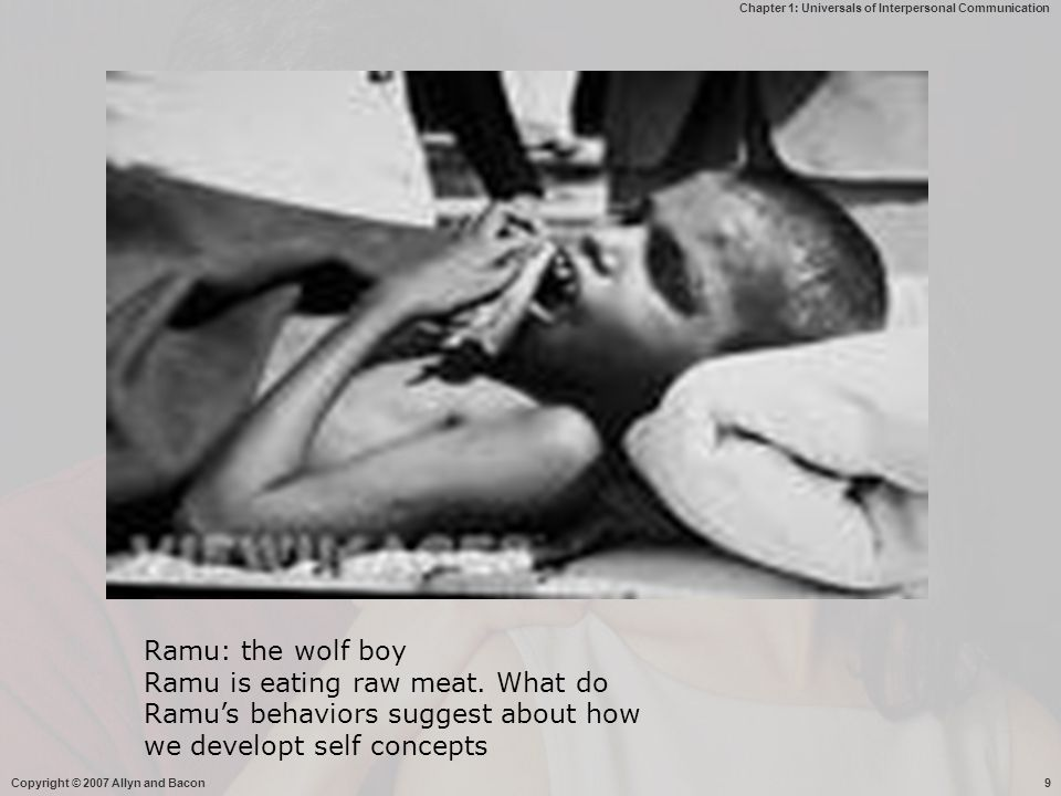 Chapter 1: Universals of Interpersonal Communication Copyright © 2007 Allyn and Bacon9 Ramu: the wolf boy Ramu is eating raw meat. What do Ramu's beha
