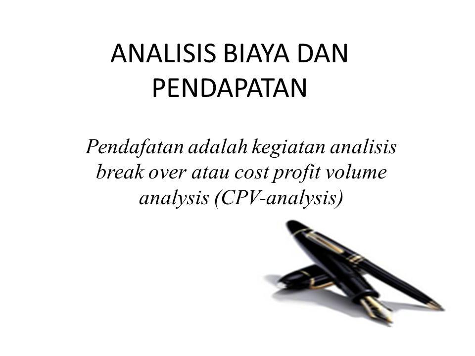 ANALISIS BIAYA DAN PENDAPATAN Pendafatan adalah kegiatan analisis break over atau cost profit volume analysis (CPV-analysis)